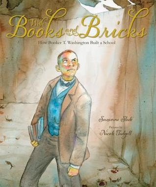 With Books and Bricks How Booker T Washington Built a School by Suzanne Slade